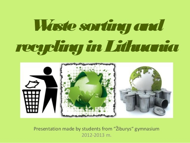 """W aste sorting andrecycling in Lithuania  Presentation made by students from """"Žiburys"""" gymnasium                       201..."""
