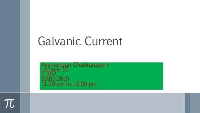 Galvanic Current Avanianban Chakkarapani Lecture 10 K 342 30.01.2015 11.00 am to 12.00 pm