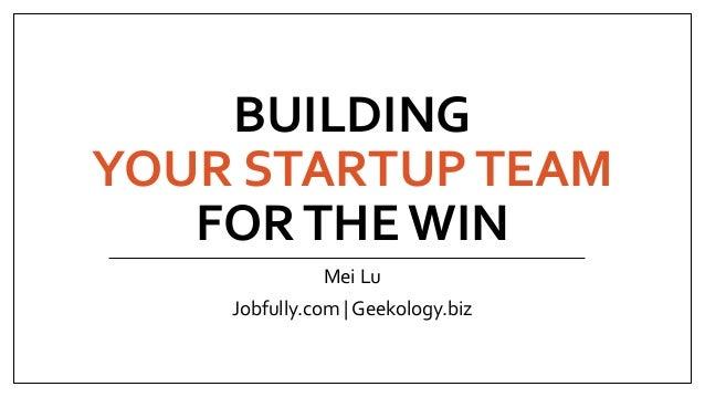 BUILDING YOUR STARTUPTEAM FORTHE WIN Mei Lu Jobfully.com | Geekology.biz