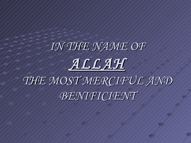 IN THE NAME OF ALLAH THE MOST MERCIFUL AND BENIFICIENT
