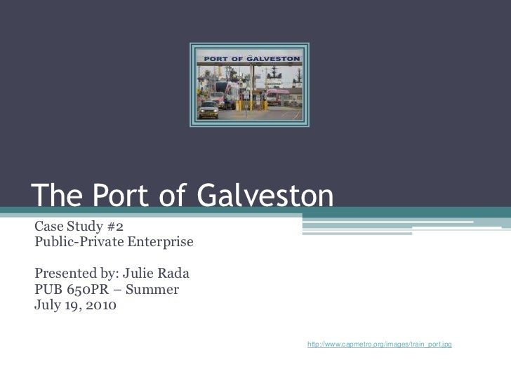 The Port of GalvestonCase Study #2Public-Private EnterprisePresented by: Julie RadaPUB 650PR – SummerJuly 19, 2010        ...
