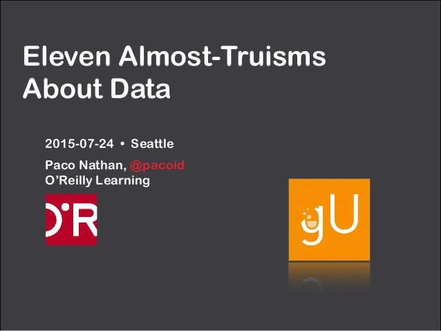 Eleven Almost-Truisms About Data 2015-07-24 • Seattle Paco Nathan, @pacoid