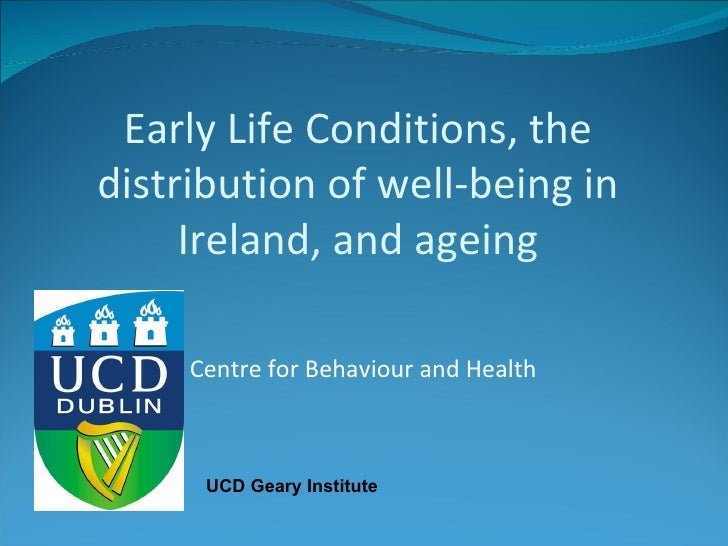 Centre for Behaviour and Health Early Life Conditions, the distribution of well-being in Ireland, and ageing UCD Geary Ins...