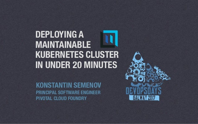 DEPLOYING A MAINTAINABLE KUBERNETES CLUSTER IN UNDER 20 MINUTES KONSTANTIN SEMENOV PRINCIPAL SOFTWARE ENGINEER PIVOTAL CLO...