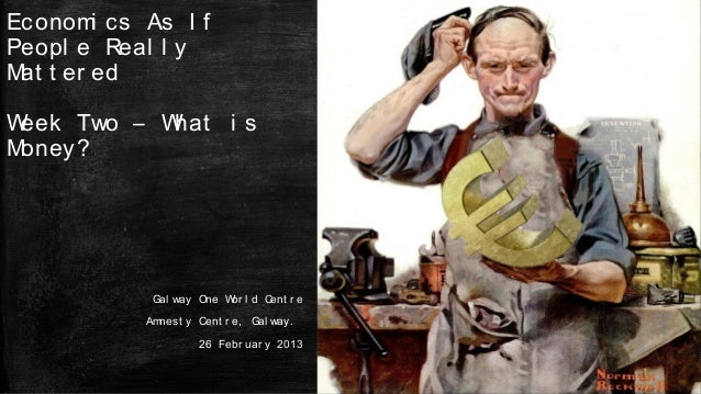 Econom cs As I f       iPeopl e Real l yM t er ed atWeek Two – What i sMoney?           Gal way One W l d Cent r e        ...