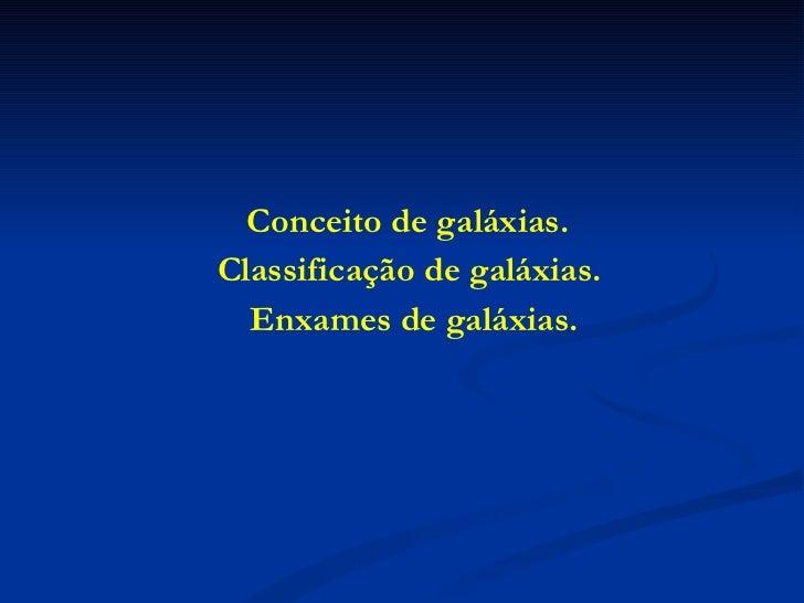 <ul><li>Conceito de galáxias.  </li></ul><ul><li>Classificação de galáxias.  </li></ul><ul><li>Enxames de galáxias. </li><...