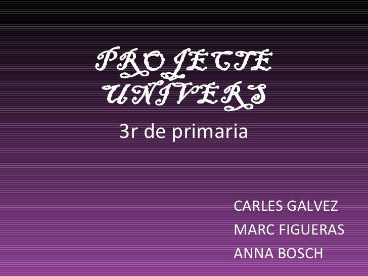 3r de primaria CARLES GALVEZ MARC FIGUERAS ANNA BOSCH PROJECTE UNIVERS