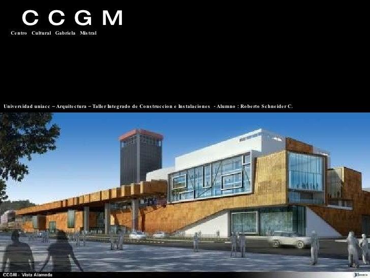 C  C  G  M Centro  Cultural  Gabriela  Mistral Universidad uniacc – Arquitectura – Taller Integrado de Construccion e Inst...