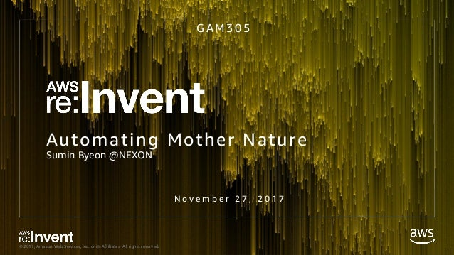 © 2017, Amazon Web Services, Inc. or its Affiliates. All rights reserved. Automating Mother Nature Sumin Byeon @NEXON G A ...