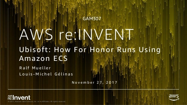 © 2017, Amazon Web Services, Inc. or its Affiliates. All rights reserved. AWS re:INVENT Ubisoft: How For Honor Runs Using ...