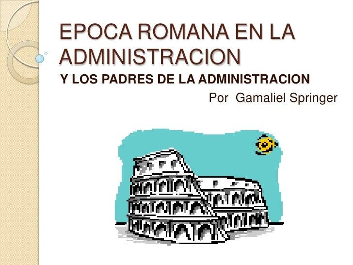 EPOCA ROMANA EN LA ADMINISTRACION <br />Y LOS PADRES DE LA ADMINISTRACION <br />Por  Gamaliel Springer <br />