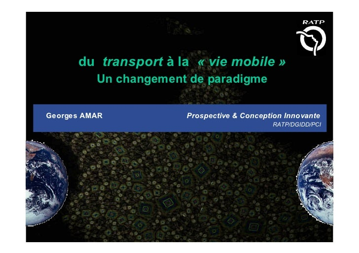 du transport à la « vie mobile »           Un changement de paradigme  Georges AMAR           Prospective & Conception Inn...