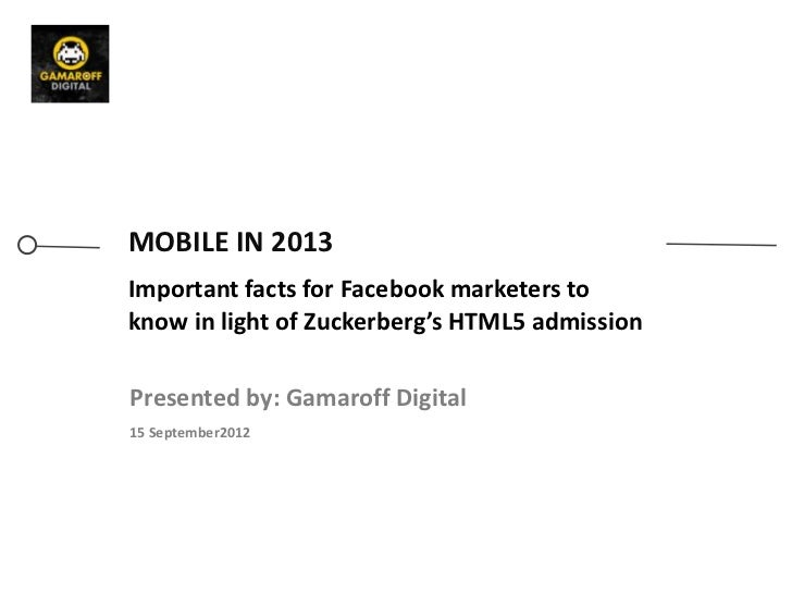 MOBILE IN 2013Important facts for Facebook marketers toknow in light of Zuckerberg's HTML5 admissionPresented by: Gamaroff...