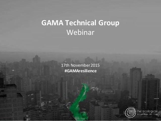 GAMATechnicalGroup Webinar 17thNovember2015 #GAMAresilience