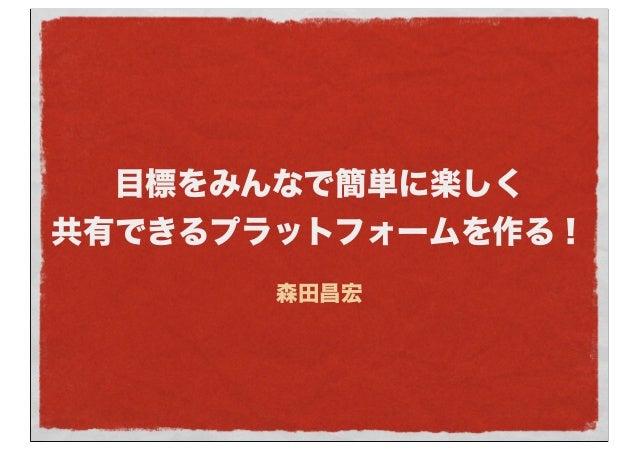 目標をみんなで簡単に楽しく 共有できるプラットフォームを作る! 森田昌宏