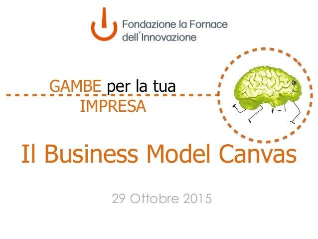 Il Business Model Canvas 29 Ottobre 2015 GAMBE per la tua IMPRESA
