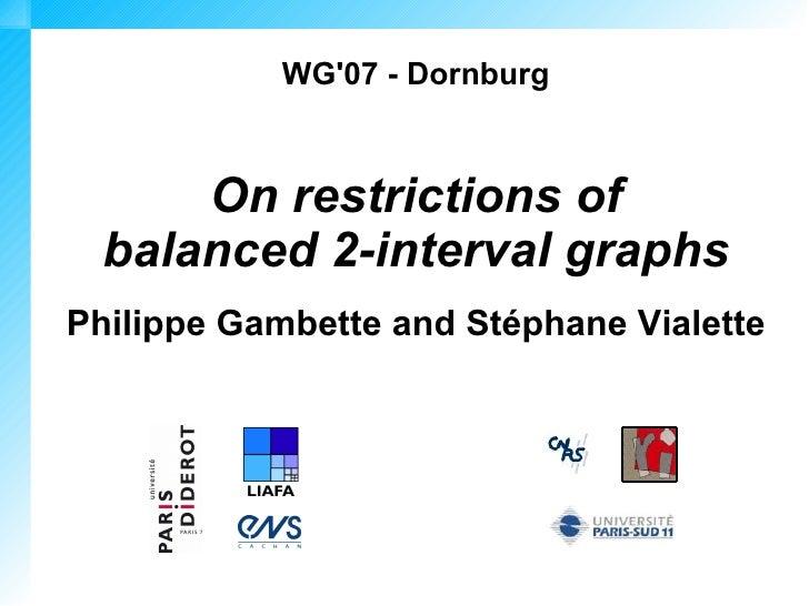 WG'07 - Dornburg         On restrictions of   balanced 2-interval graphs Philippe Gambette and Stéphane Vialette