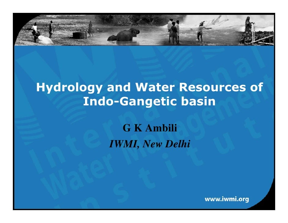 Hydrology and Water Resources of       Indo-Gangetic basin              G K Ambili           IWMI, New Delhi