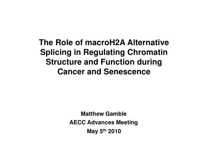The Role of macroH2A Alternative Splicing in Regulating Chromatin<br />Structure and Function during Cancer and Senescence...
