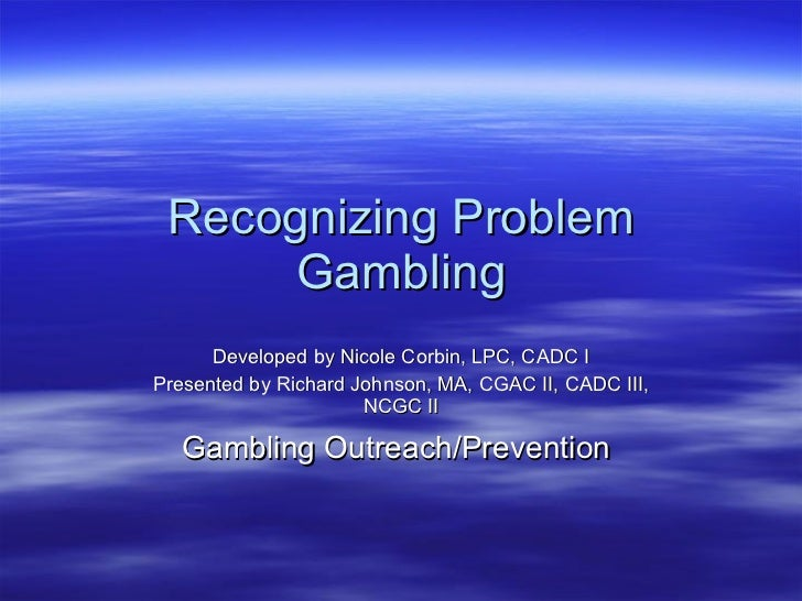 Recognizing Problem Gambling Developed by Nicole Corbin, LPC, CADC I Presented by Richard Johnson, MA, CGAC II, CADC III, ...