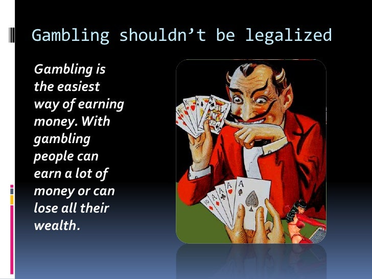 Gambling shouldn't be legalized<br />Gambling is the easiest way of earning money. With gambling people can earn a lot of ...