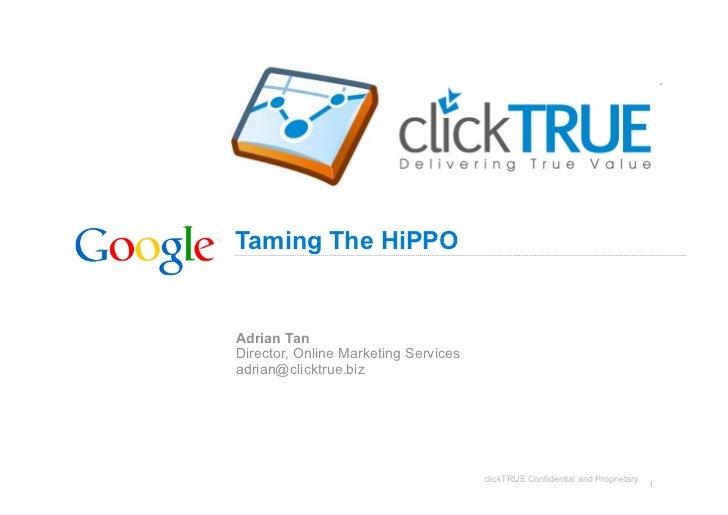 Taming The HiPPO   Adrian Tan Director, Online Marketing Services adrian@clicktrue.biz                                    ...