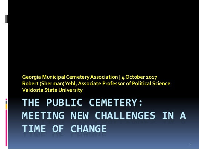 THE PUBLIC CEMETERY: MEETING NEW CHALLENGES IN A TIME OF CHANGE Georgia MunicipalCemeteryAssociation | 4 October 2017 Robe...