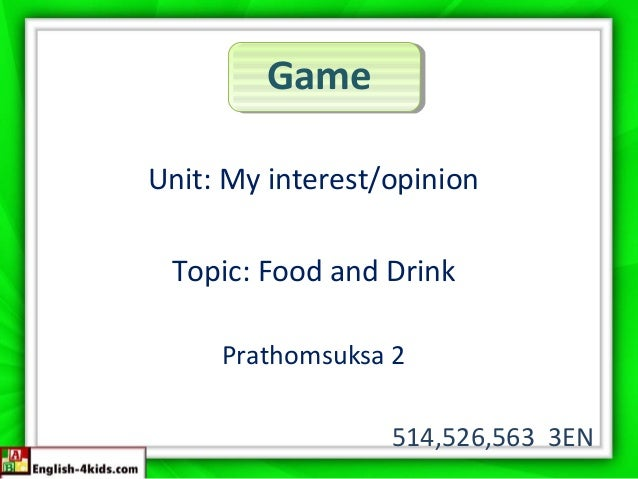 Game Unit: My interest/opinion Topic: Food and Drink Prathomsuksa 2 514,526,563 3EN