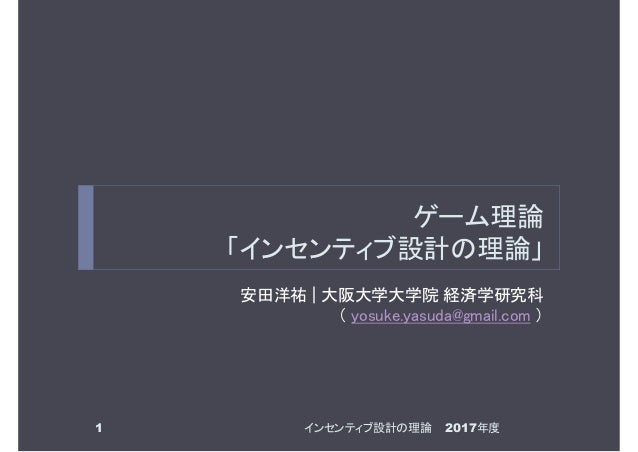 ゲーム理論 「インセンティブ設計の理論」 安田洋祐 | 大阪大学大学院 経済学研究科 ( yosuke.yasuda@gmail.com ) 1 2017年度インセンティブ設計の理論