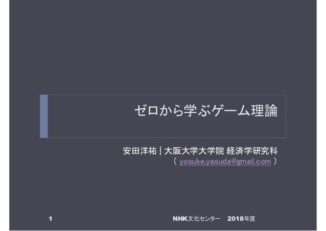 ゼロから学ぶゲーム理論 安田洋祐 | 大阪大学大学院 経済学研究科 ( yosuke.yasuda@gmail.com ) 1 2018年度NHK文化センター