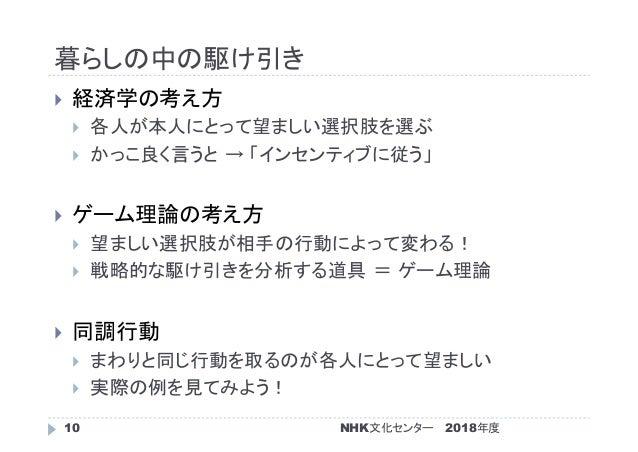 暮らしの中の駆け引き 2018年度NHK文化センター10  経済学の考え方  各人が本人にとって望ましい選択肢を選ぶ  かっこ良く言うと → 「インセンティブに従う」  ゲーム理論の考え方  望ましい選択肢が相手の行動によって変わる!...