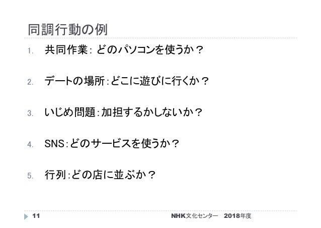 同調行動の例 2018年度NHK文化センター11 1. 共同作業: どのパソコンを使うか? 2. デートの場所:どこに遊びに行くか? 3. いじめ問題:加担するかしないか? 4. SNS:どのサービスを使うか? 5. 行列:どの店に並ぶか?