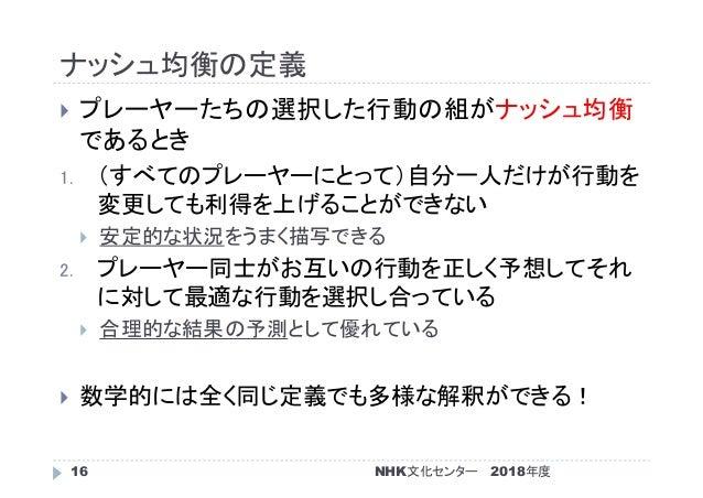 ナッシュ均衡の定義 2018年度NHK文化センター16  プレーヤーたちの選択した行動の組がナッシュ均衡 であるとき 1. (すべてのプレーヤーにとって)自分一人だけが行動を 変更しても利得を上げることができない  安定的な状況をうまく描写...