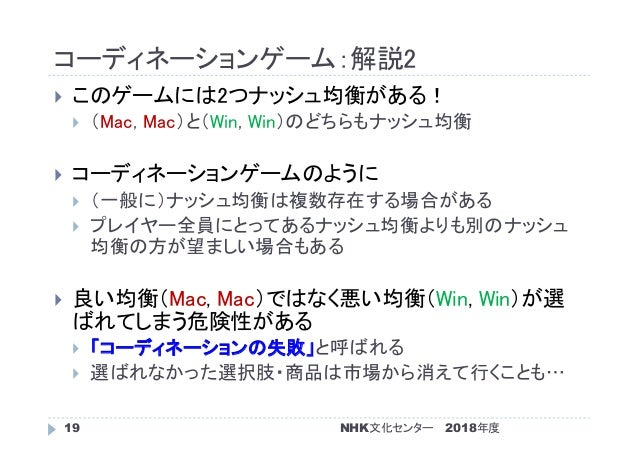コーディネーションゲーム:解説2 2018年度NHK文化センター19  このゲームには2つナッシュ均衡がある!  (Mac, Mac)と(Win, Win)のどちらもナッシュ均衡  コーディネーションゲームのように  (一般に)ナッシュ...