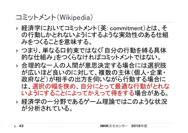 コミットメント(Wikipedia) 2018年度NHK文化センター42  経済学においてコミットメント(英: commitment)とは、そ の行動しかとれないようにするような実効性のある仕組 みをつくることを意味する。  つまり、単なる...