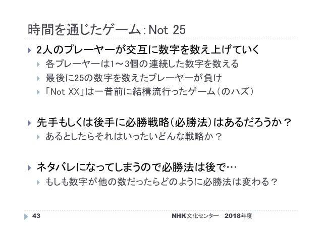 時間を通じたゲーム:Not 25 2018年度NHK文化センター43  2人のプレーヤーが交互に数字を数え上げていく  各プレーヤーは1~3個の連続した数字を数える  最後に25の数字を数えたプレーヤーが負け  「Not XX」は一昔前...
