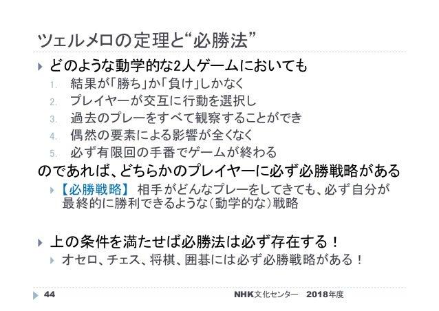"""ツェルメロの定理と""""必勝法"""" 2018年度NHK文化センター44  どのような動学的な2人ゲームにおいても 1. 結果が「勝ち」か「負け」しかなく 2. プレイヤーが交互に行動を選択し 3. 過去のプレーをすべて観察することができ 4. 偶然..."""