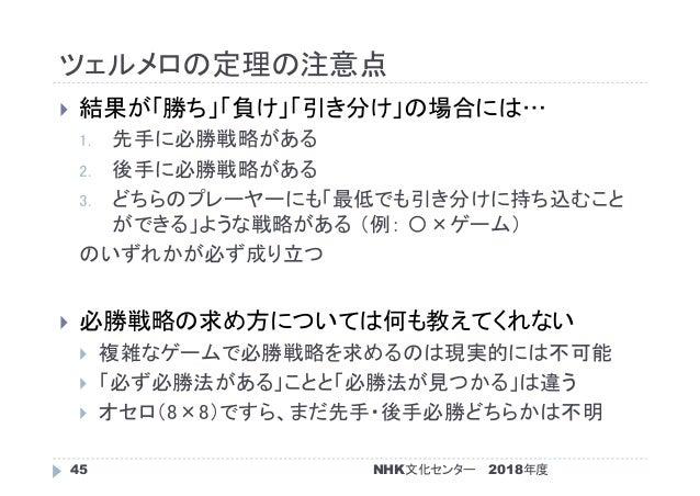 ツェルメロの定理の注意点 2018年度NHK文化センター45  結果が「勝ち」「負け」「引き分け」の場合には… 1. 先手に必勝戦略がある 2. 後手に必勝戦略がある 3. どちらのプレーヤーにも「最低でも引き分けに持ち込むこと ができる」よ...