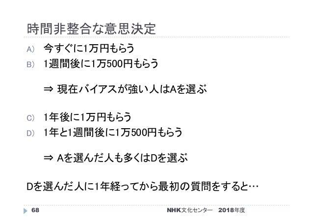 時間非整合な意思決定 2018年度NHK文化センター68 A) 今すぐに1万円もらう B) 1週間後に1万500円もらう ⇒ 現在バイアスが強い人はAを選ぶ C) 1年後に1万円もらう D) 1年と1週間後に1万500円もらう ⇒ Aを選んだ人...
