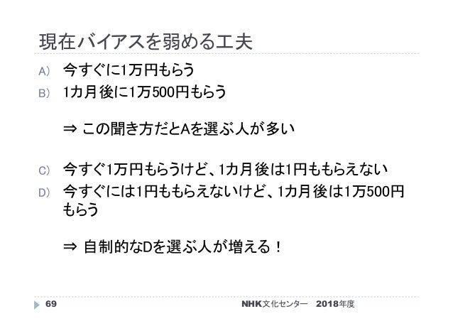 現在バイアスを弱める工夫 2018年度NHK文化センター69 A) 今すぐに1万円もらう B) 1カ月後に1万500円もらう ⇒ この聞き方だとAを選ぶ人が多い C) 今すぐ1万円もらうけど、1カ月後は1円ももらえない D) 今すぐには1円もも...