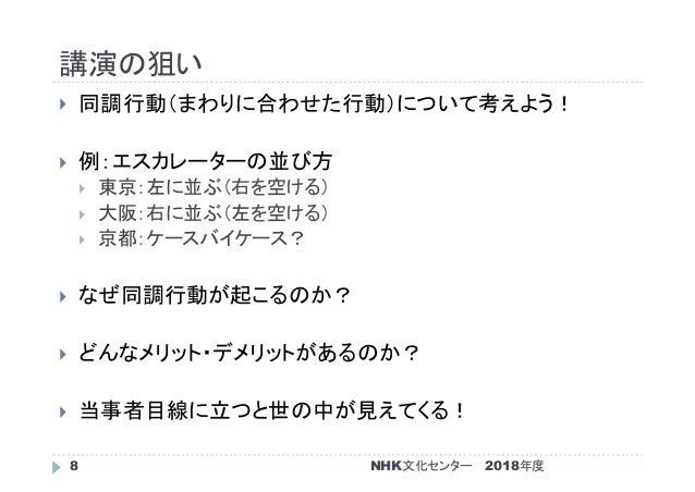 講演の狙い 2018年度NHK文化センター8  同調行動(まわりに合わせた行動)について考えよう!  例:エスカレーターの並び方  東京:左に並ぶ(右を空ける)  大阪:右に並ぶ(左を空ける)  京都:ケースバイケース?  なぜ同調...