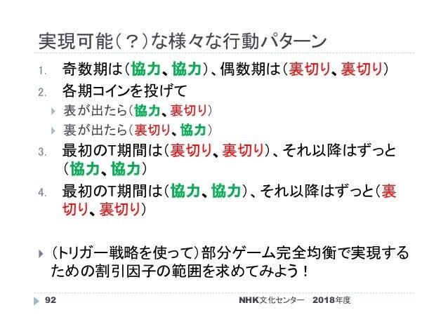 実現可能(?)な様々な行動パターン 2018年度NHK文化センター92 1. 奇数期は(協力、協力)、偶数期は(裏切り、裏切り) 2. 各期コインを投げて  表が出たら(協力、裏切り)  裏が出たら(裏切り、協力) 3. 最初のT期間は(裏...