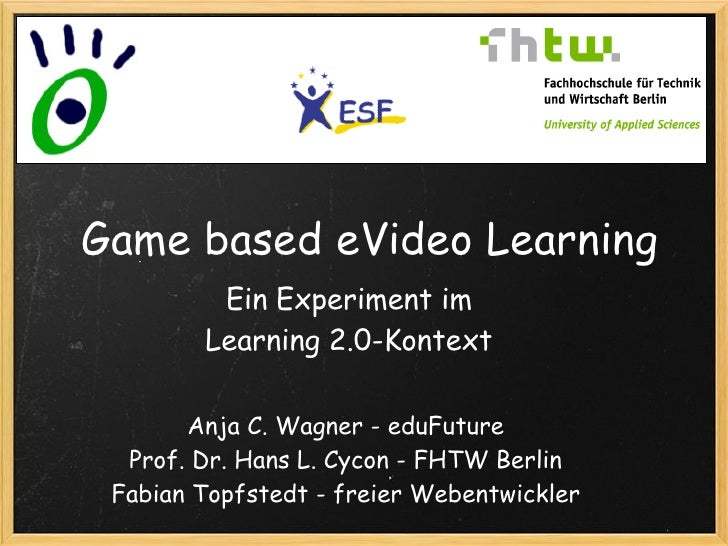 Game based eVideo Learning          Ein Experiment im         Learning 2.0-Kontext         Anja C. Wagner - eduFuture   Pr...