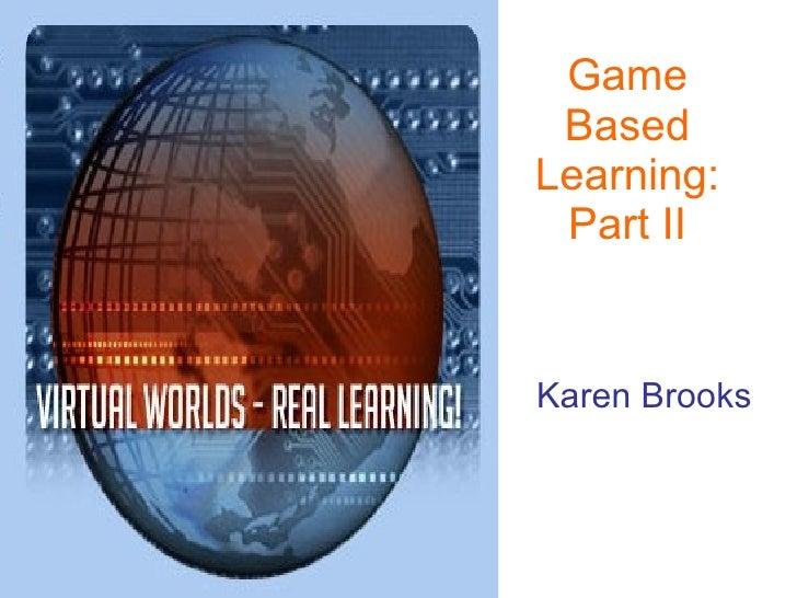 Game Based Learning: Part II Karen Brooks