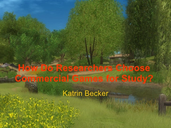 How Do Researchers Choose Commercial Games for Study? Katrin Becker