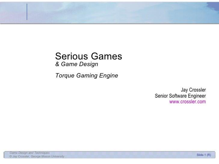 Serious Games & Game Design Torque Gaming Engine Jay Crossler Senior Software Engineer www.crossler.com