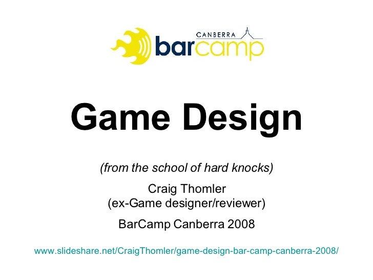 Game Design (from the school of hard knocks) Craig Thomler (ex-Game designer/reviewer) BarCamp Canberra 2008 www.slideshar...