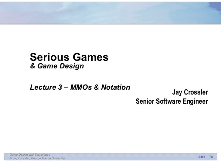Serious Games & Game Design Lecture 3 – MMOs & Notation Jay Crossler Senior Software Engineer