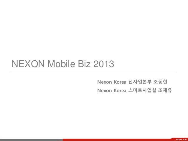 NEXON Mobile Biz 2013                 Nexon Korea 신사업본부 조동현                 Nexon Korea 스마트사업실 조재유                        ...