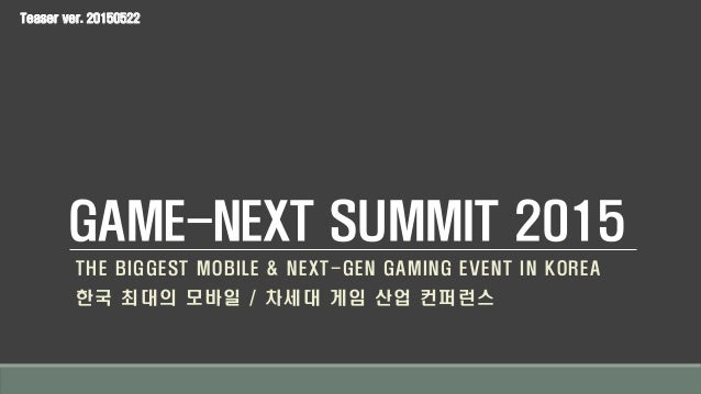 GAME-NEXT SUMMIT 2015 THE BIGGEST MOBILE & NEXT-GEN GAMING EVENT IN KOREA 한국 최대의 모바일 / 차세대 게임 산업 컨퍼런스 Teaser ver. 20150522